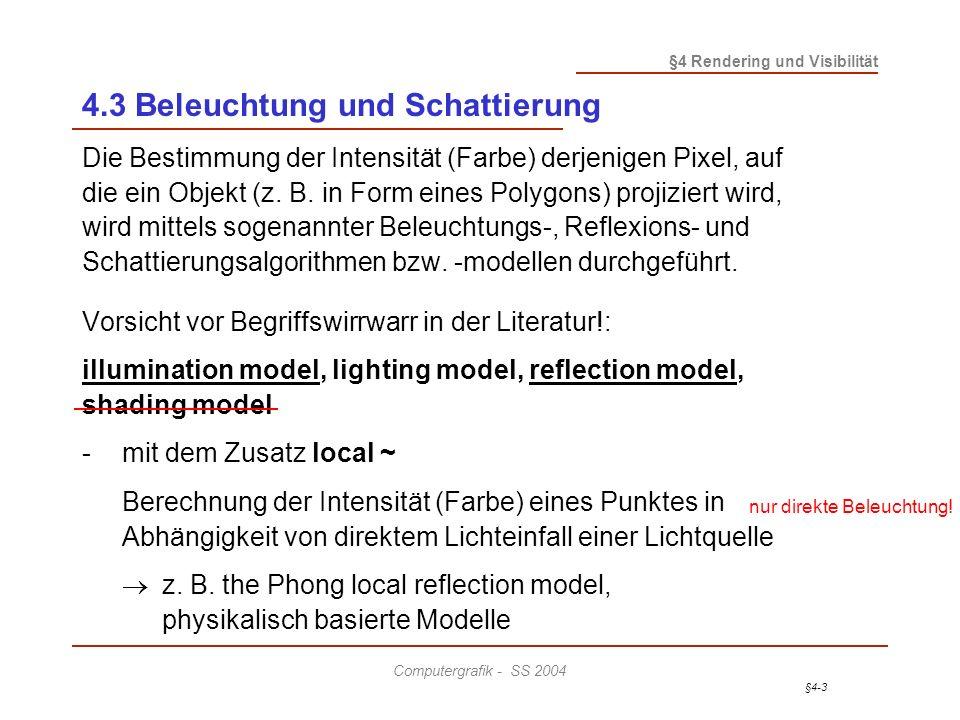 §4-3 §4 Rendering und Visibilität Computergrafik - SS 2004 4.3 Beleuchtung und Schattierung Die Bestimmung der Intensität (Farbe) derjenigen Pixel, auf die ein Objekt (z.