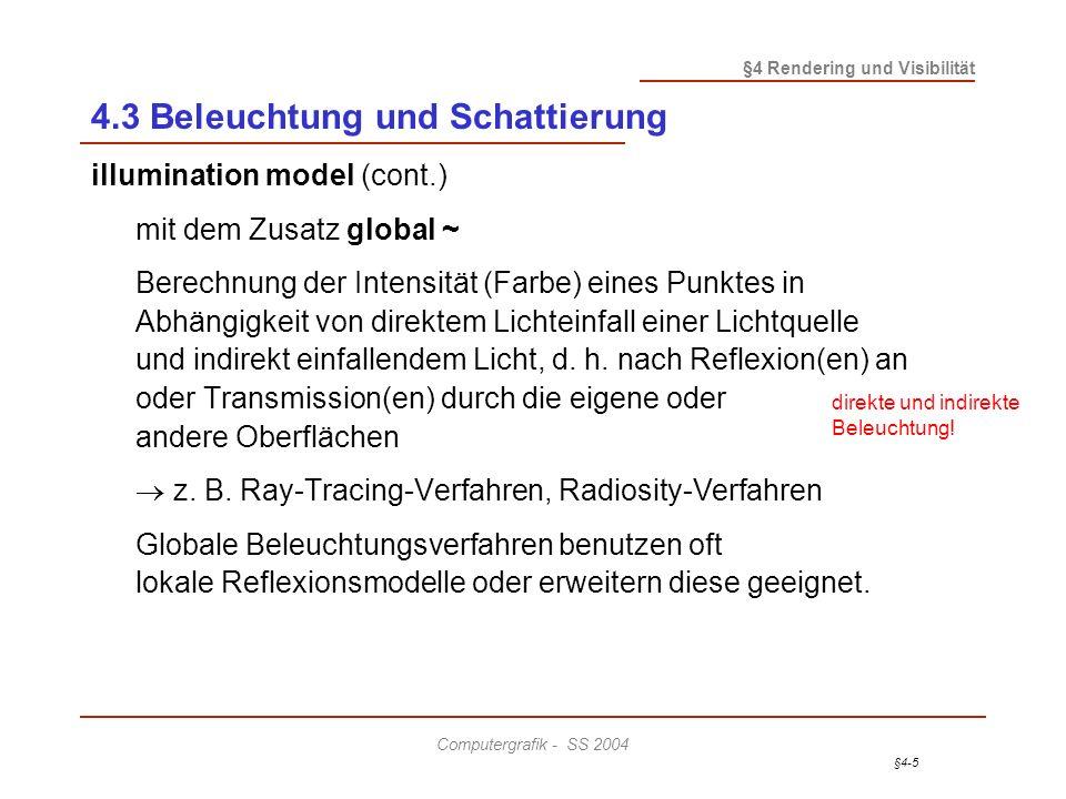 §4-5 §4 Rendering und Visibilität Computergrafik - SS 2004 4.3 Beleuchtung und Schattierung illumination model (cont.) mit dem Zusatz global ~ Berechnung der Intensität (Farbe) eines Punktes in Abhängigkeit von direktem Lichteinfall einer Lichtquelle und indirekt einfallendem Licht, d.