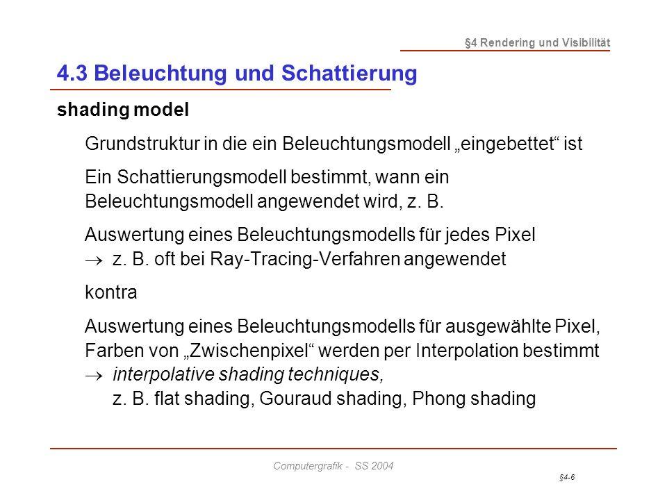 §4-6 §4 Rendering und Visibilität Computergrafik - SS 2004 4.3 Beleuchtung und Schattierung shading model Grundstruktur in die ein Beleuchtungsmodell eingebettet ist Ein Schattierungsmodell bestimmt, wann ein Beleuchtungsmodell angewendet wird, z.
