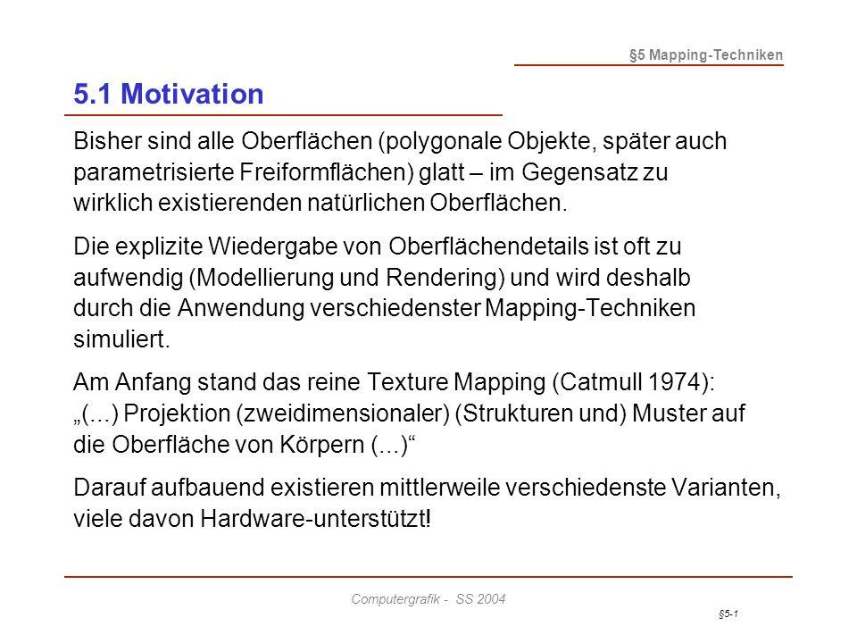 §5-1 §5 Mapping-Techniken Computergrafik - SS 2004 5.1 Motivation Bisher sind alle Oberflächen (polygonale Objekte, später auch parametrisierte Freiformflächen) glatt – im Gegensatz zu wirklich existierenden natürlichen Oberflächen.