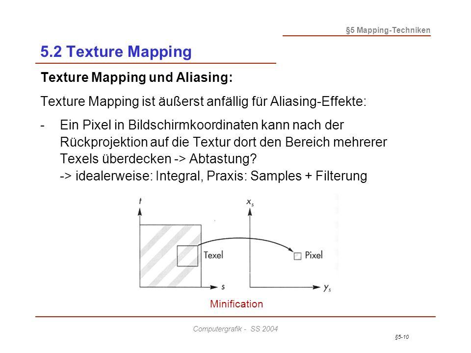 §5-10 §5 Mapping-Techniken Computergrafik - SS 2004 5.2 Texture Mapping Texture Mapping und Aliasing: Texture Mapping ist äußerst anfällig für Aliasing-Effekte: -Ein Pixel in Bildschirmkoordinaten kann nach der Rückprojektion auf die Textur dort den Bereich mehrerer Texels überdecken -> Abtastung.