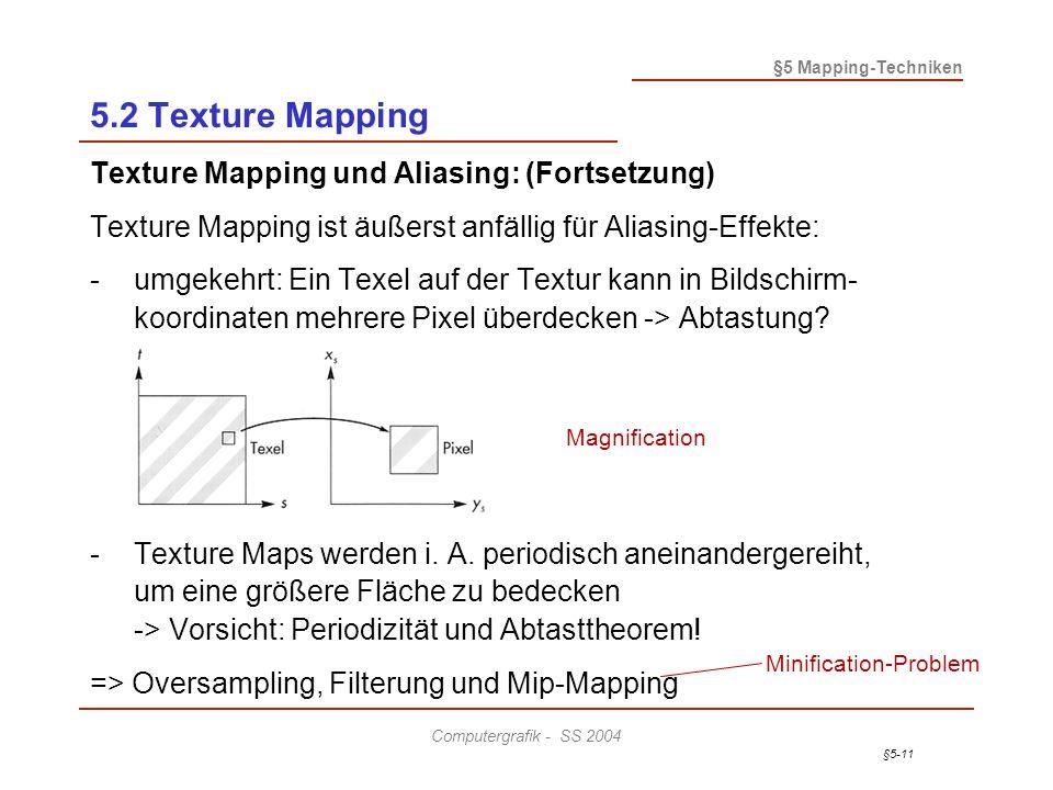§5-11 §5 Mapping-Techniken Computergrafik - SS 2004 5.2 Texture Mapping Texture Mapping und Aliasing: (Fortsetzung) Texture Mapping ist äußerst anfällig für Aliasing-Effekte: -umgekehrt: Ein Texel auf der Textur kann in Bildschirm- koordinaten mehrere Pixel überdecken -> Abtastung.