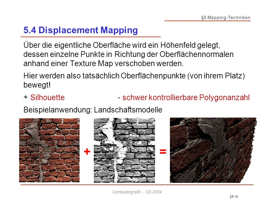 §5-16 §5 Mapping-Techniken Computergrafik - SS 2004 5.4 Displacement Mapping Über die eigentliche Oberfläche wird ein Höhenfeld gelegt, dessen einzelne Punkte in Richtung der Oberflächennormalen anhand einer Texture Map verschoben werden.