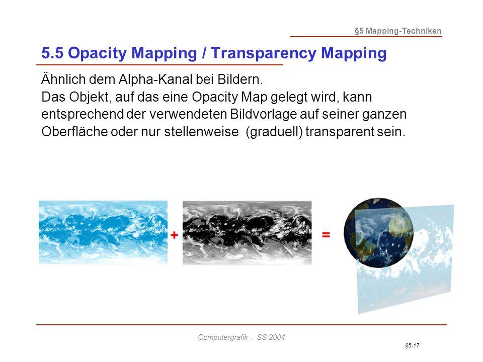 §5-17 §5 Mapping-Techniken Computergrafik - SS 2004 5.5 Opacity Mapping / Transparency Mapping Ähnlich dem Alpha-Kanal bei Bildern.
