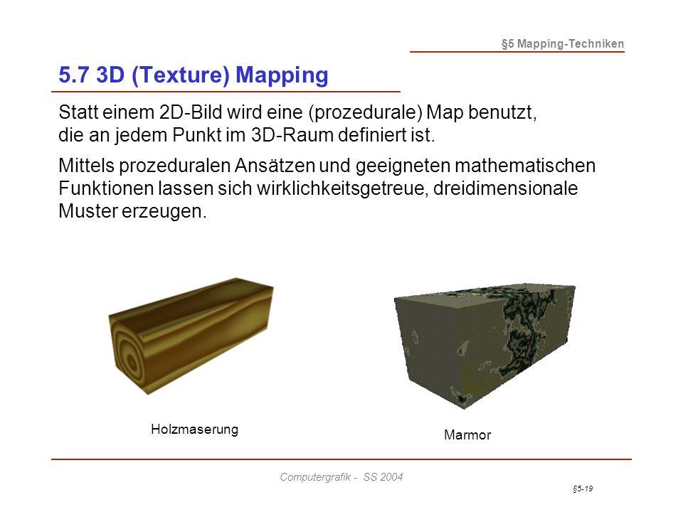 §5-19 §5 Mapping-Techniken Computergrafik - SS 2004 5.7 3D (Texture) Mapping Statt einem 2D-Bild wird eine (prozedurale) Map benutzt, die an jedem Punkt im 3D-Raum definiert ist.