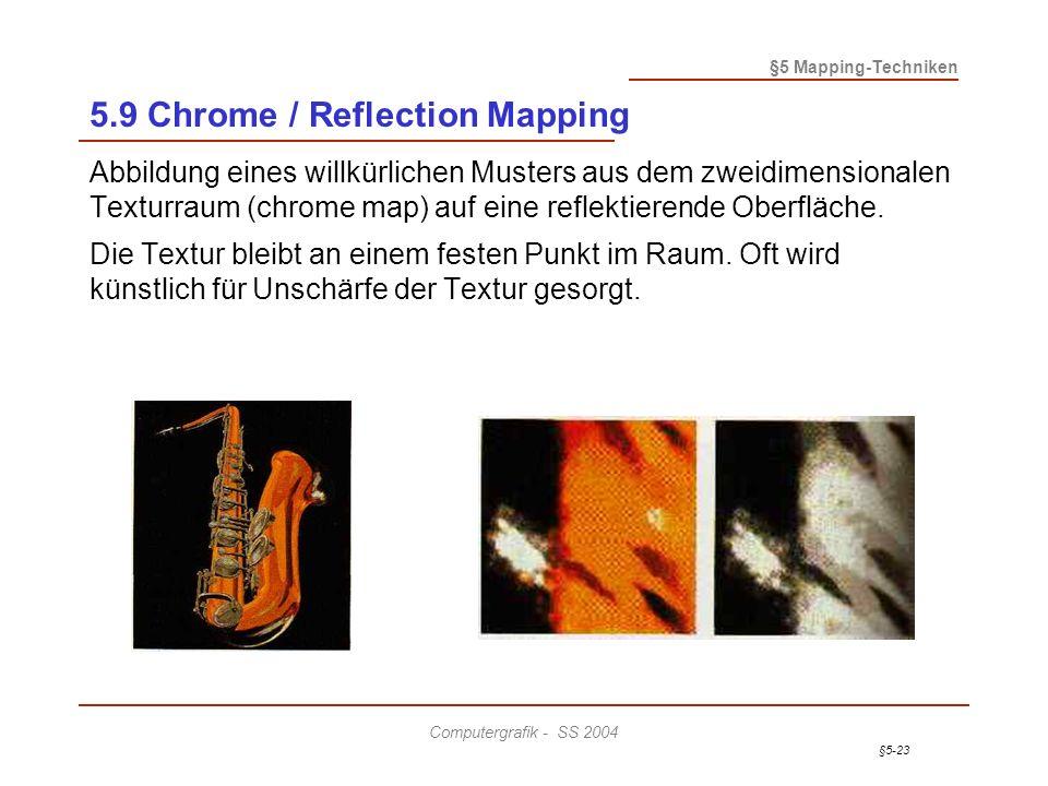 §5-23 §5 Mapping-Techniken Computergrafik - SS 2004 5.9 Chrome / Reflection Mapping Abbildung eines willkürlichen Musters aus dem zweidimensionalen Texturraum (chrome map) auf eine reflektierende Oberfläche.