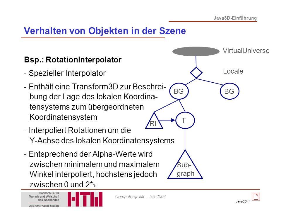 Java3D-2 Java3D-Einführung Computergrafik - SS 2004 Bsp.: RotPosPathInterpolator - Spezieller PathInterpolator - Interpoliert für eine Menge von Knoten parallel Position und Rotation - Rotation wird als Quaternion dargestellt T RPPI Verhalten von Objekten in der Szene VirtualUniverse Locale BG Sub- graph