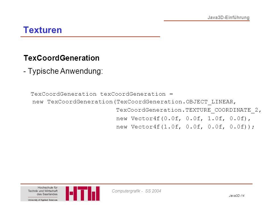 Java3D-14 Java3D-Einführung Computergrafik - SS 2004 TexCoordGeneration - Typische Anwendung: TexCoordGeneration texCoordGeneration = new TexCoordGene