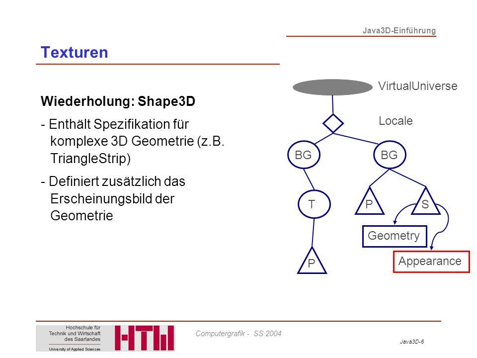 Java3D-6 Java3D-Einführung Computergrafik - SS 2004 Texturen Wiederholung: Shape3D - Enthält Spezifikation für komplexe 3D Geometrie (z.B. TriangleStr