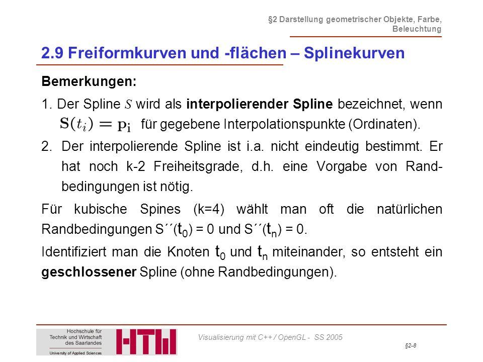 §2-69 §2 Darstellung geometrischer Objekte, Farbe, Beleuchtung Visualisierung mit C++ / OpenGL - SS 2005 2.9 Freiformkurven und -flächen – Darstellung Spezifikation der NURBS- / B-Spline-Fläche Definition der NURBS-Eigenschaften void gluNurbsSurface(GLUnurbsObj* nurbs,// NURBS-Objekt GLint uKnotNum, GLfloat* uknots, // Knotenvektor u GLint vKnotNum, GLfloat* vknots, // Knotenvektor v GLint ustride, GLint vstride // Offset zwischen // de Boor Punkten GLfloat *controlArray,// de Boor Punkte GLint uorder, GLint vorder // Ordnung der // Kurve GLenum type // Typ der // darzustellenden // Kurve, z.B.