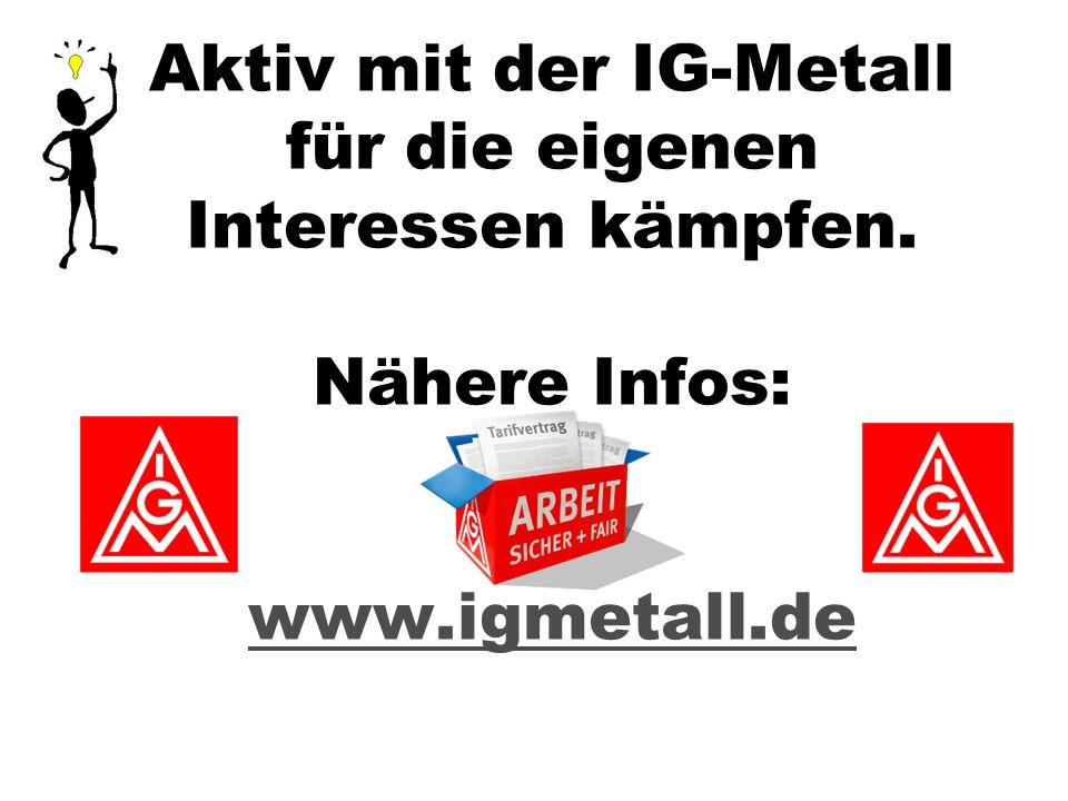 Aktiv mit der IG-Metall für die eigenen Interessen kämpfen. Nähere Infos: www.igmetall.de www.igmetall.de