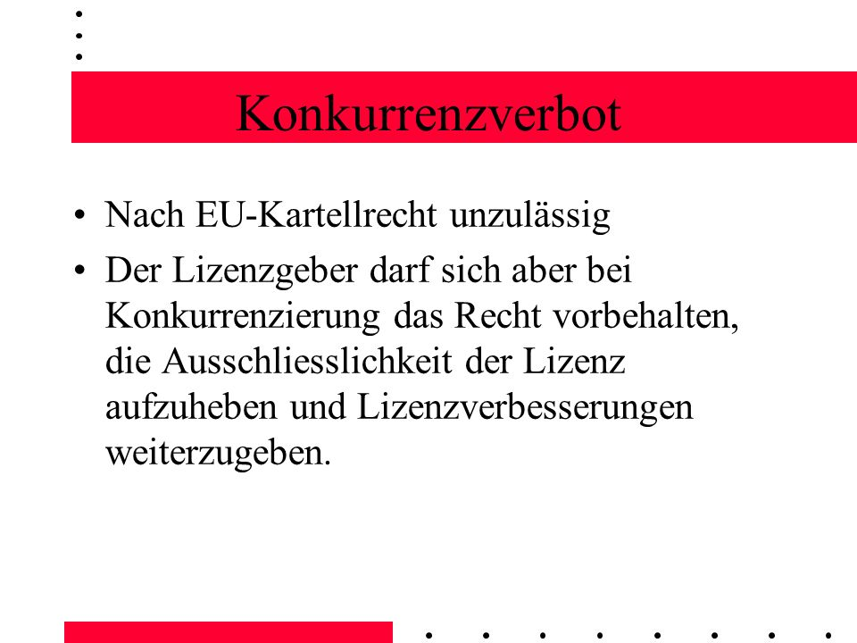 Konkurrenzverbot Nach EU-Kartellrecht unzulässig Der Lizenzgeber darf sich aber bei Konkurrenzierung das Recht vorbehalten, die Ausschliesslichkeit der Lizenz aufzuheben und Lizenzverbesserungen weiterzugeben.