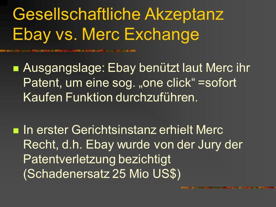 Gesellschaftliche Akzeptanz Ebay vs. Merc Exchange Ausgangslage: Ebay benützt laut Merc ihr Patent, um eine sog. one click =sofort Kaufen Funktion dur