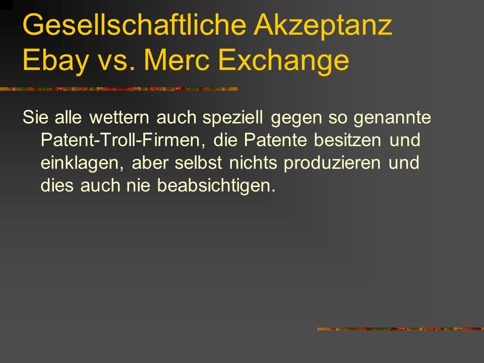Gesellschaftliche Akzeptanz Ebay vs. Merc Exchange Sie alle wettern auch speziell gegen so genannte Patent-Troll-Firmen, die Patente besitzen und eink