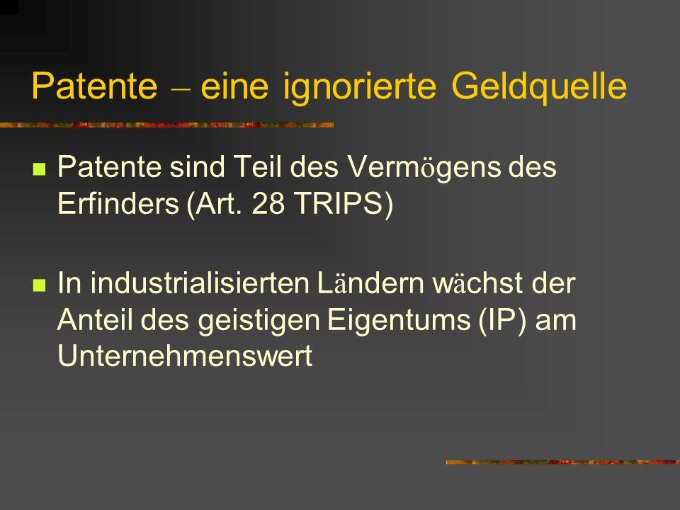 Patente – eine ignorierte Geldquelle Patente sind Teil des Verm ö gens des Erfinders (Art. 28 TRIPS) In industrialisierten L ä ndern w ä chst der Ante