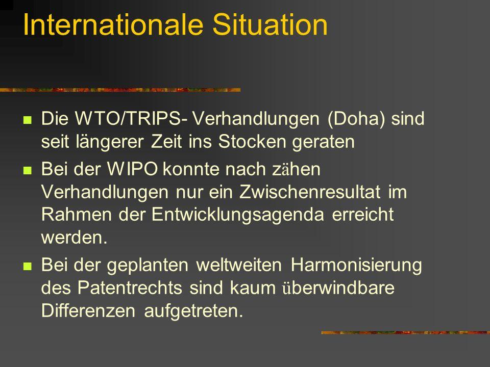 Internationale Situation Die WTO/TRIPS- Verhandlungen (Doha) sind seit längerer Zeit ins Stocken geraten Bei der WIPO konnte nach z ä hen Verhandlunge