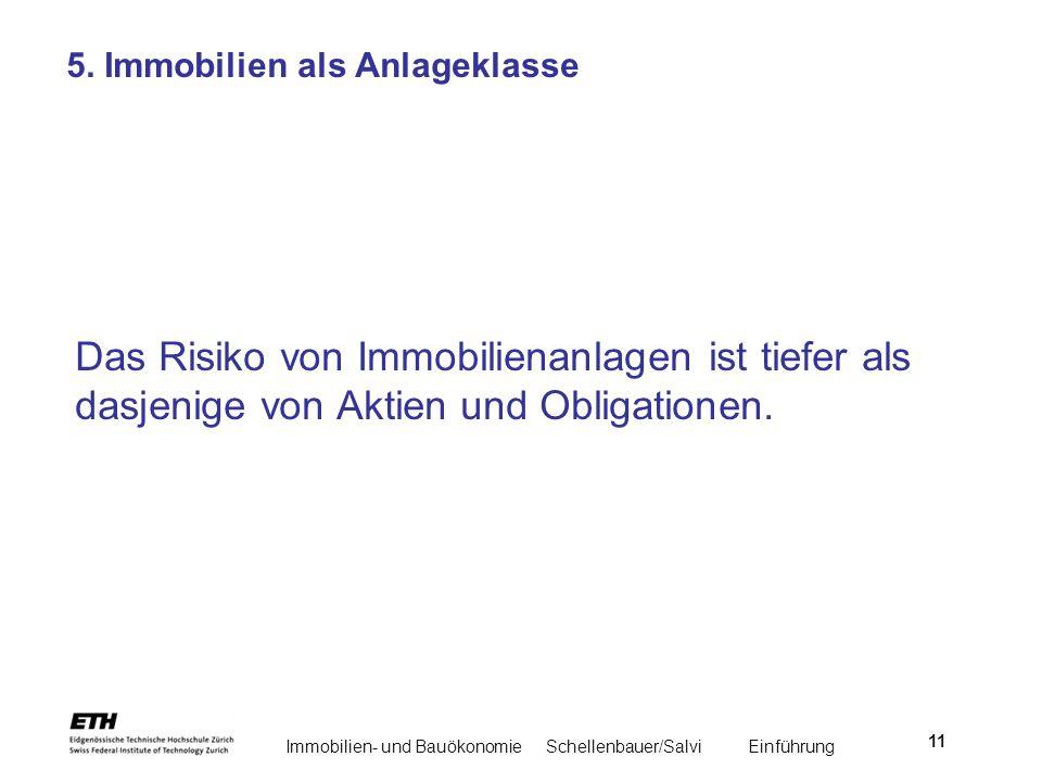 Immobilien- und BauökonomieSchellenbauer/Salvi Einführung 11 5. Immobilien als Anlageklasse Das Risiko von Immobilienanlagen ist tiefer als dasjenige