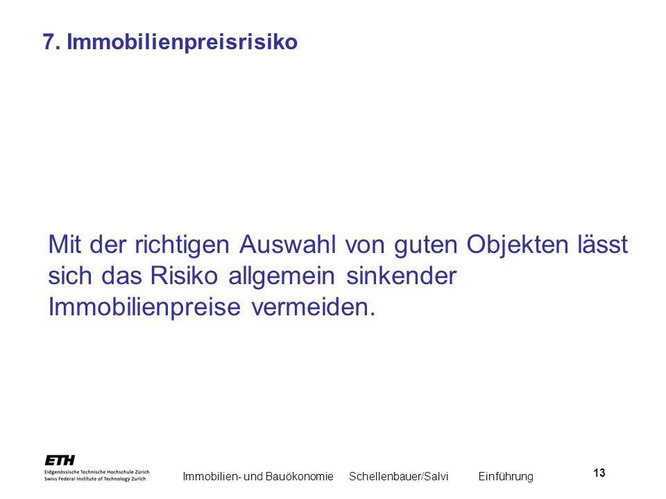 Immobilien- und BauökonomieSchellenbauer/Salvi Einführung 13 7. Immobilienpreisrisiko Mit der richtigen Auswahl von guten Objekten lässt sich das Risi
