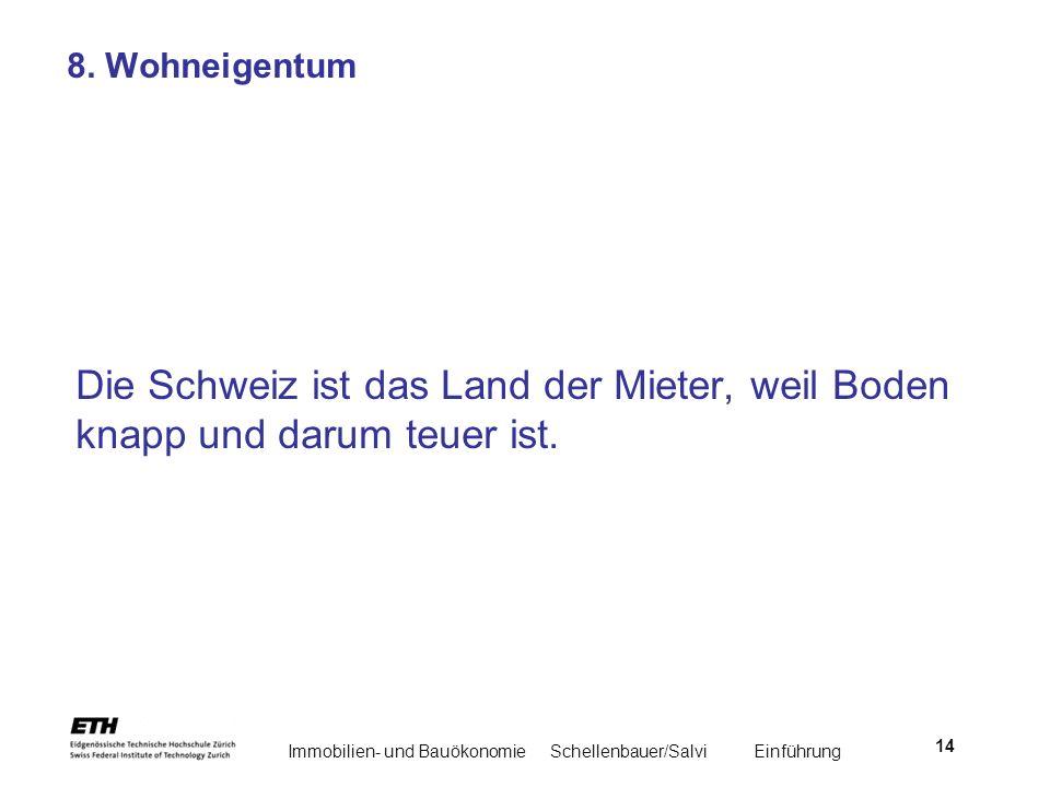 Immobilien- und BauökonomieSchellenbauer/Salvi Einführung 14 8. Wohneigentum Die Schweiz ist das Land der Mieter, weil Boden knapp und darum teuer ist