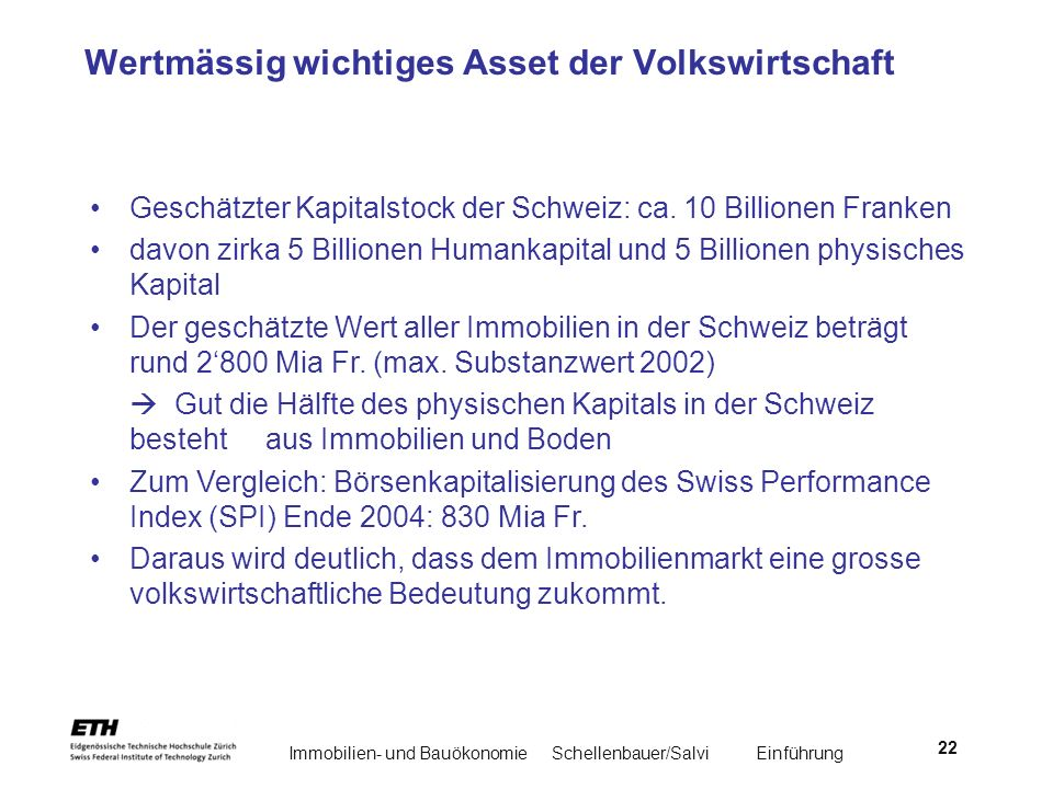 Immobilien- und BauökonomieSchellenbauer/Salvi Einführung 22 Wertmässig wichtiges Asset der Volkswirtschaft Geschätzter Kapitalstock der Schweiz: ca.