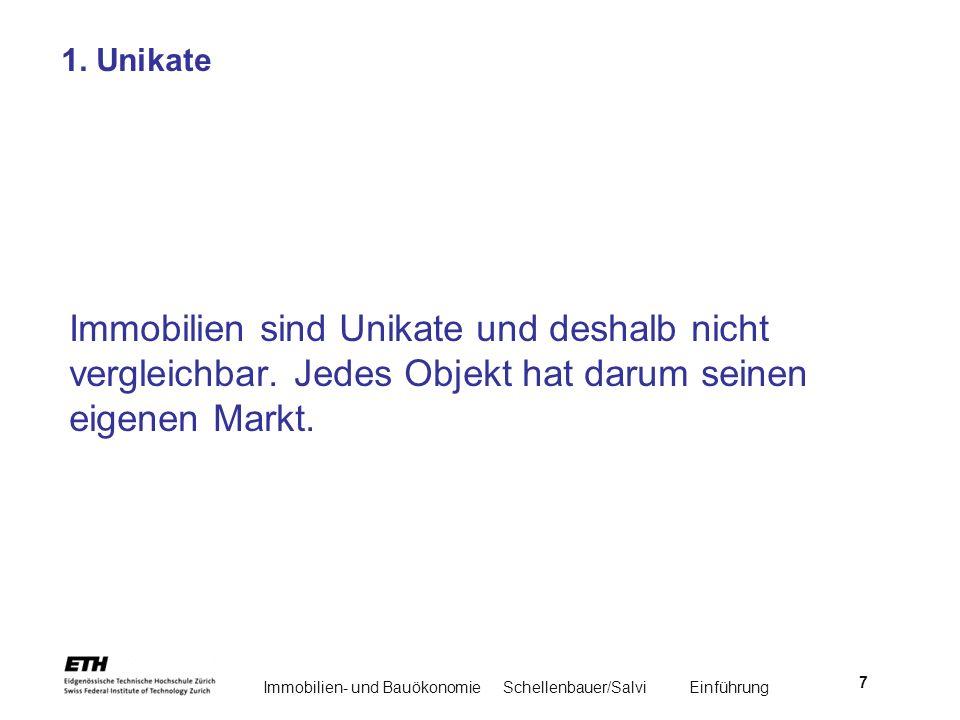Immobilien- und BauökonomieSchellenbauer/Salvi Einführung 7 1. Unikate Immobilien sind Unikate und deshalb nicht vergleichbar. Jedes Objekt hat darum