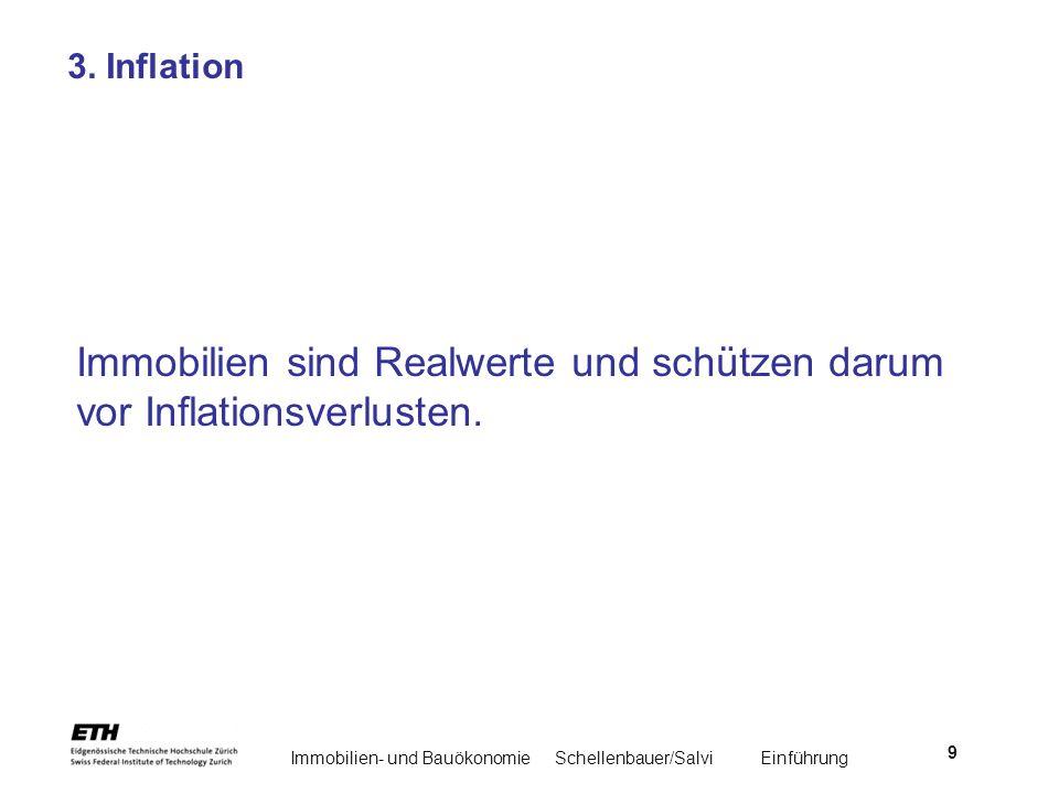 Immobilien- und BauökonomieSchellenbauer/Salvi Einführung 9 3. Inflation Immobilien sind Realwerte und schützen darum vor Inflationsverlusten.