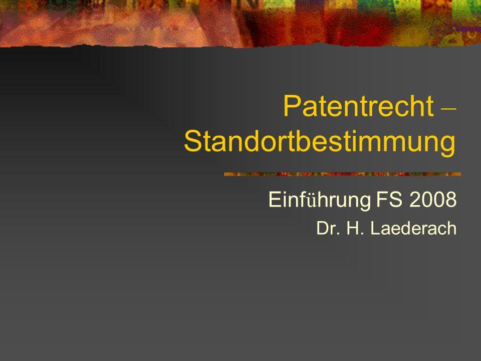 Patentrecht – Standortbestimmung Einf ü hrung FS 2008 Dr. H. Laederach