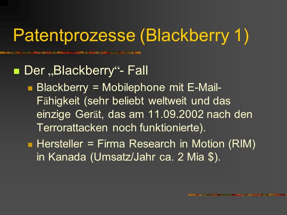 Patentprozesse (Blackberry 1) Der Blackberry - Fall Blackberry = Mobilephone mit E-Mail- F ä higkeit (sehr beliebt weltweit und das einzige Ger ä t, das am 11.09.2002 nach den Terrorattacken noch funktionierte).