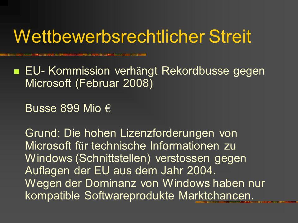 Wettbewerbsrechtlicher Streit EU- Kommission verh ä ngt Rekordbusse gegen Microsoft (Februar 2008) Busse 899 Mio Grund: Die hohen Lizenzforderungen von Microsoft f ü r technische Informationen zu Windows (Schnittstellen) verstossen gegen Auflagen der EU aus dem Jahr 2004.