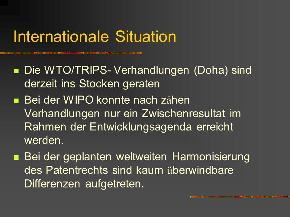 Internationale Situation Die WTO/TRIPS- Verhandlungen (Doha) sind derzeit ins Stocken geraten Bei der WIPO konnte nach z ä hen Verhandlungen nur ein Zwischenresultat im Rahmen der Entwicklungsagenda erreicht werden.