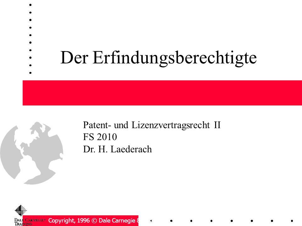 Der Erfindungsberechtigte Copyright, 1996 © Dale Carnegie & Associates, Inc. Patent- und Lizenzvertragsrecht II FS 2010 Dr. H. Laederach