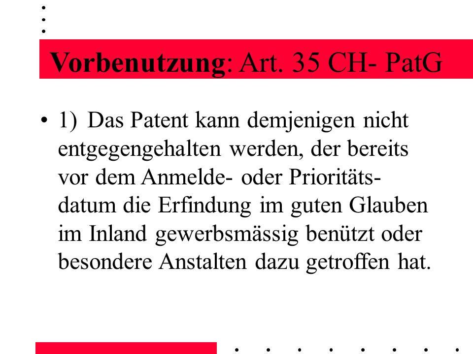 Vorbenutzung: Art. 35 CH- PatG 1)Das Patent kann demjenigen nicht entgegengehalten werden, der bereits vor dem Anmelde- oder Prioritäts- datum die Erf