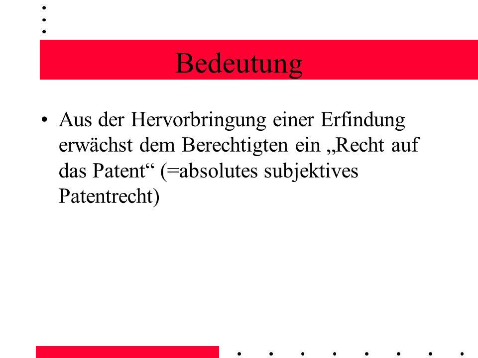 Bedeutung Aus der Hervorbringung einer Erfindung erwächst dem Berechtigten ein Recht auf das Patent (=absolutes subjektives Patentrecht) Das Recht auf das Patent beinhaltet die Legitimation, die Erfindung anzumelden und den absoluten Schutz des PatG zu erlangen Ist die Anmeldung eine Erstanmeldung, erwächst dem Erfinder auch das wichtige Prioritätsrecht