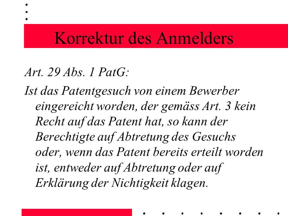 Korrektur des Anmelders Art. 29 Abs. 1 PatG: Ist das Patentgesuch von einem Bewerber eingereicht worden, der gemäss Art. 3 kein Recht auf das Patent h