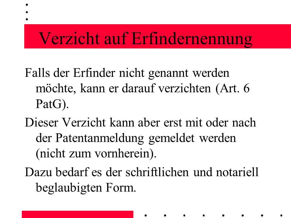 Verzicht auf Erfindernennung Falls der Erfinder nicht genannt werden möchte, kann er darauf verzichten (Art. 6 PatG). Dieser Verzicht kann aber erst m