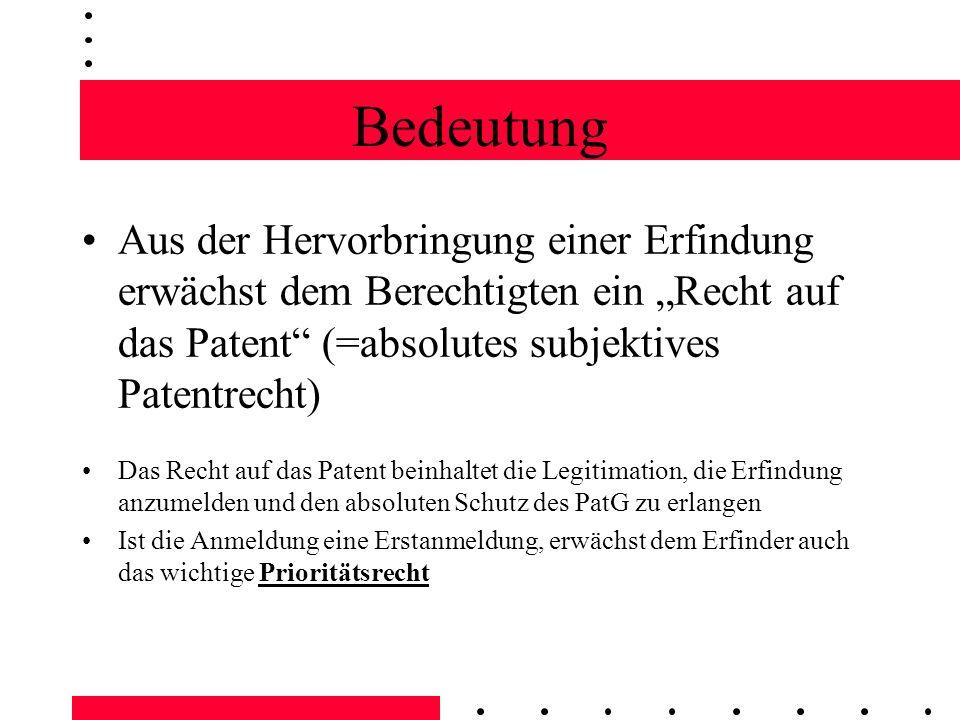 Bedeutung Aus der Hervorbringung einer Erfindung erwächst dem Berechtigten ein Recht auf das Patent (=absolutes subjektives Patentrecht) Erfindung = Teil des Vermögens des Berechtigten