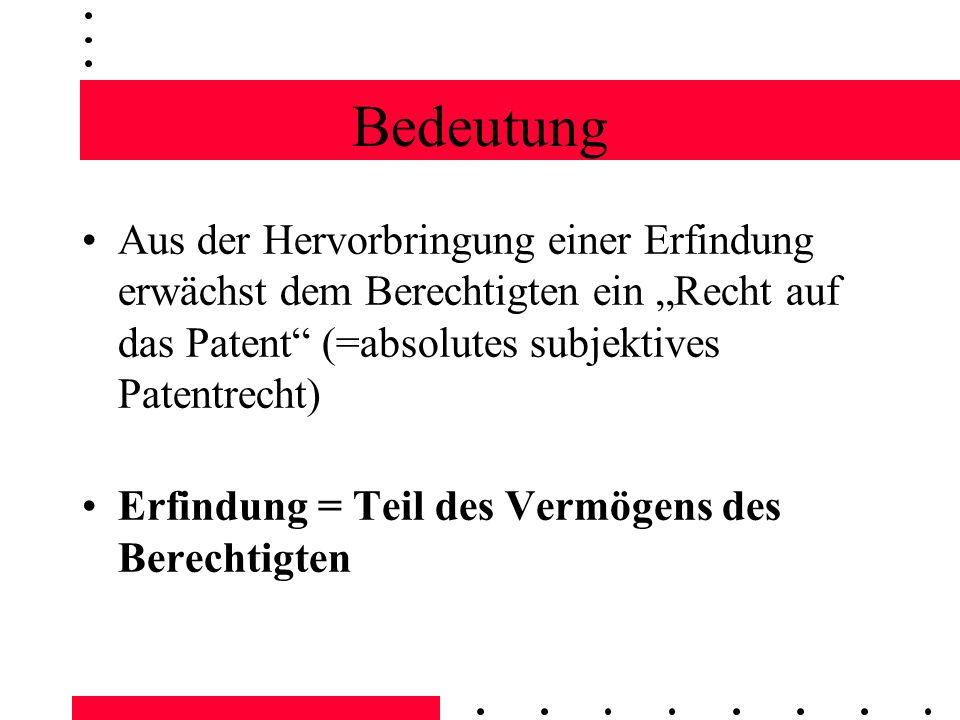 Bedeutung Aus der Hervorbringung einer Erfindung erwächst dem Berechtigten ein Recht auf das Patent (=absolutes subjektives Patentrecht) Erfindung = T