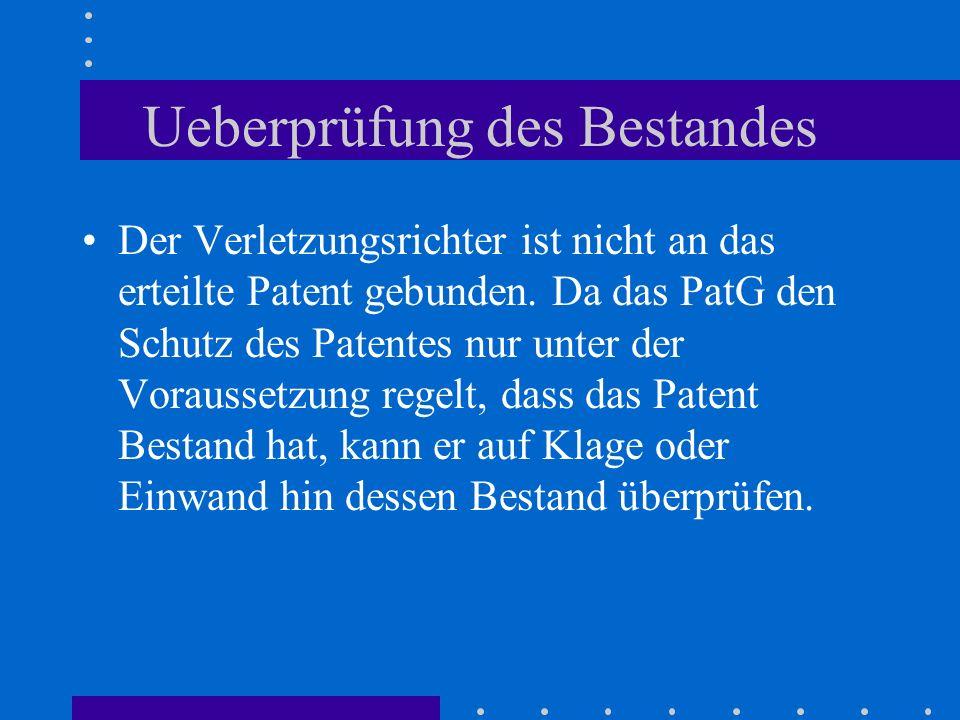 Ueberprüfung des Bestandes Der Verletzungsrichter ist nicht an das erteilte Patent gebunden. Da das PatG den Schutz des Patentes nur unter der Vorauss