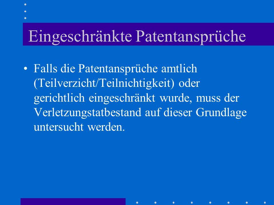 Eingeschränkte Patentansprüche Falls die Patentansprüche amtlich (Teilverzicht/Teilnichtigkeit) oder gerichtlich eingeschränkt wurde, muss der Verletz