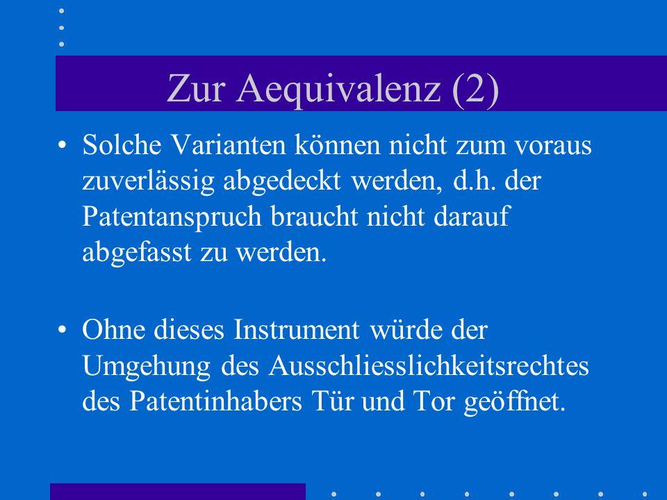 Zur Aequivalenz (2) Solche Varianten können nicht zum voraus zuverlässig abgedeckt werden, d.h. der Patentanspruch braucht nicht darauf abgefasst zu w