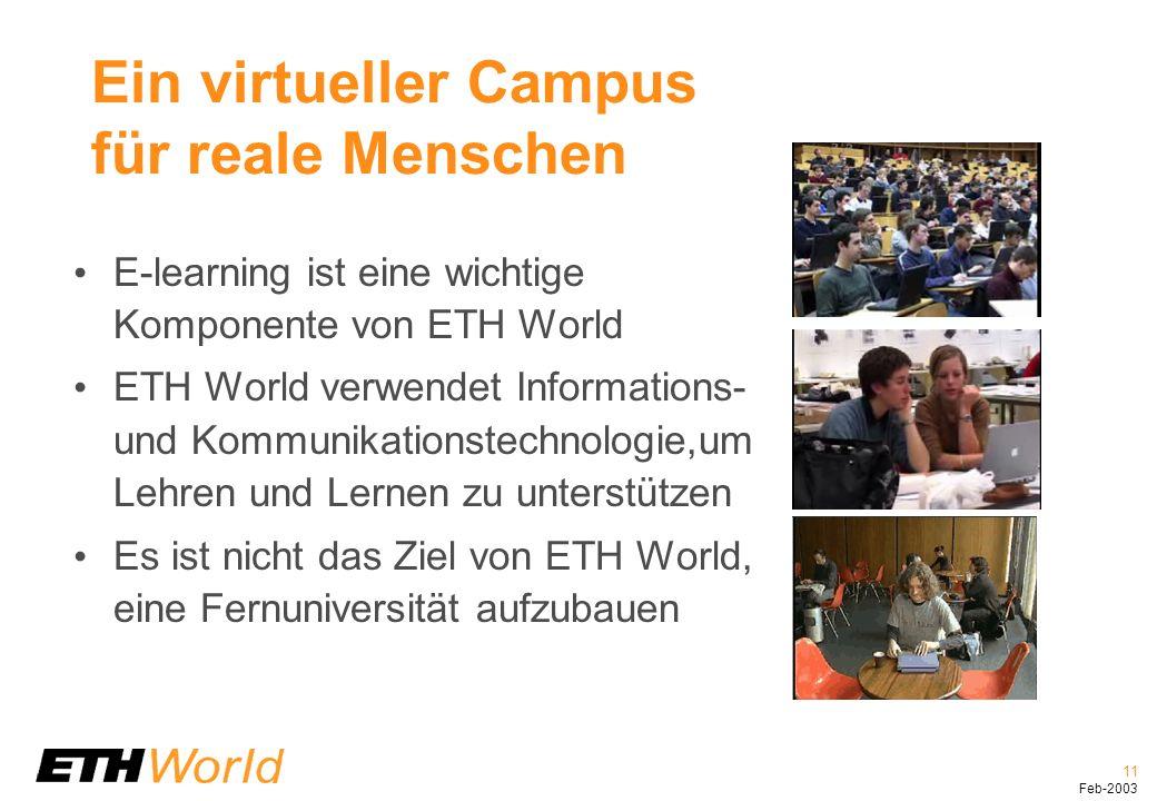 11 Feb-2003 Ein virtueller Campus für reale Menschen E-learning ist eine wichtige Komponente von ETH World ETH World verwendet Informations- und Kommunikationstechnologie,um Lehren und Lernen zu unterstützen Es ist nicht das Ziel von ETH World, eine Fernuniversität aufzubauen