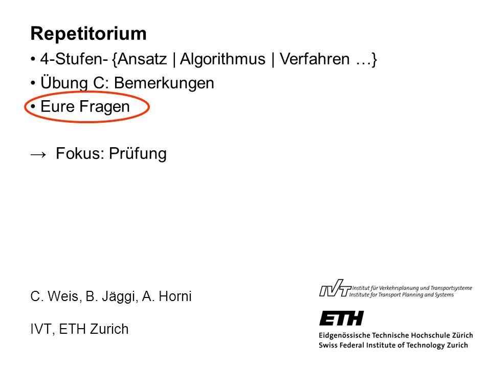 C. Weis, B. Jäggi, A. Horni IVT, ETH Zurich Repetitorium 4-Stufen- {Ansatz | Algorithmus | Verfahren …} Übung C: Bemerkungen Eure Fragen Fokus: Prüfun