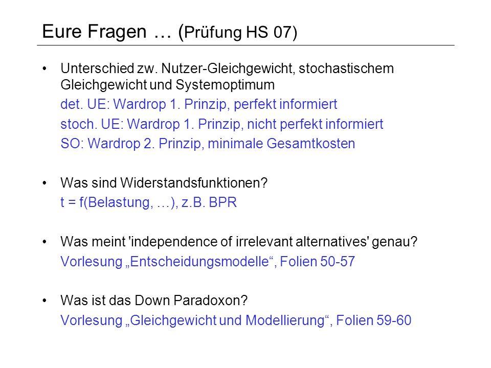 Eure Fragen … ( Prüfung HS 07) Unterschied zw. Nutzer-Gleichgewicht, stochastischem Gleichgewicht und Systemoptimum det. UE: Wardrop 1. Prinzip, perfe