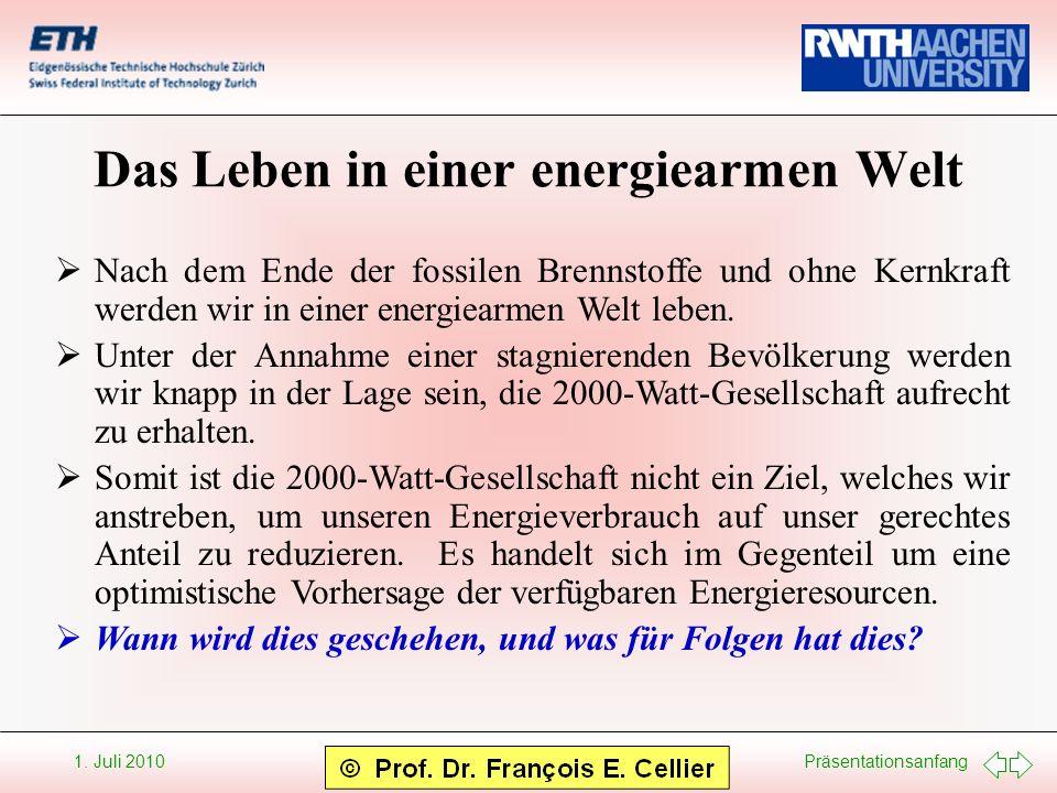 Präsentationsanfang 1. Juli 2010 Das Leben in einer energiearmen Welt Nach dem Ende der fossilen Brennstoffe und ohne Kernkraft werden wir in einer en