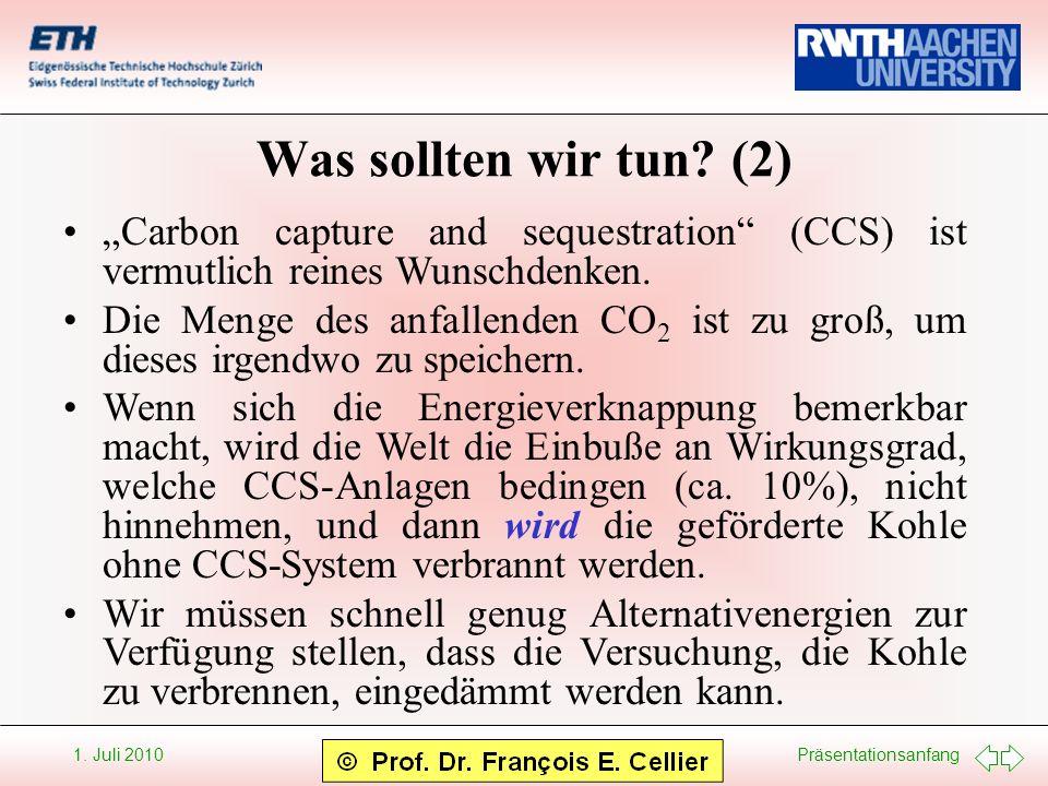 Präsentationsanfang 1. Juli 2010 Was sollten wir tun? (2) Carbon capture and sequestration (CCS) ist vermutlich reines Wunschdenken. Die Menge des anf