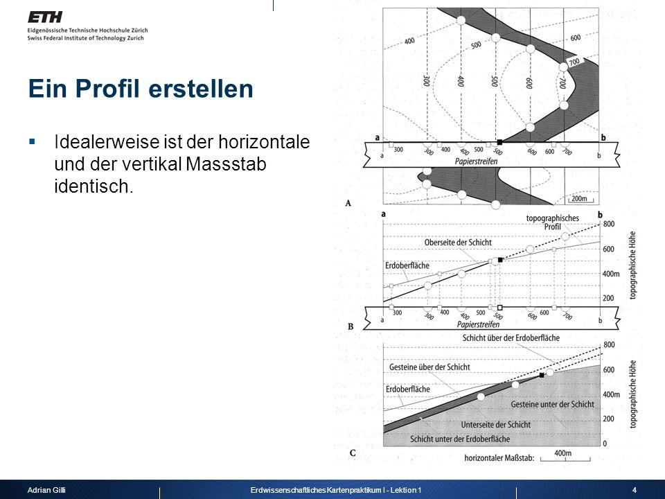 Adrian Gilli5Erdwissenschaftliches Kartenpraktikum I - Lektion 1 Profil Überhöhung: Konsequenzen Konsequenzen auf die Dicke der Schichten, vor allem auf die horizontal Einheiten.