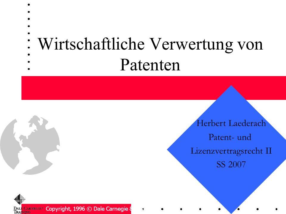 Wirtschaftliche Verwertung von Patenten Copyright, 1996 © Dale Carnegie & Associates, Inc. Herbert Laederach Patent- und Lizenzvertragsrecht II SS 200