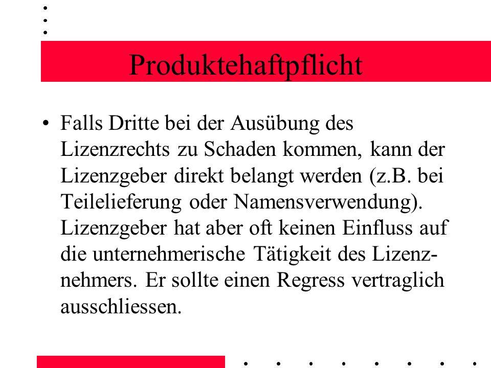 Produktehaftpflicht Falls Dritte bei der Ausübung des Lizenzrechts zu Schaden kommen, kann der Lizenzgeber direkt belangt werden (z.B. bei Teileliefer