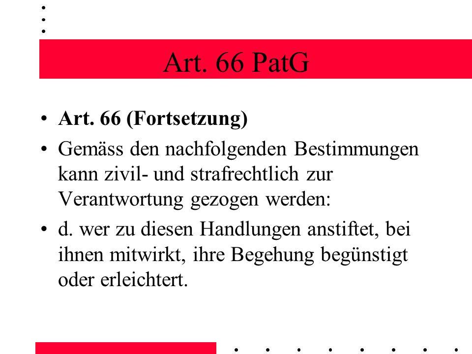 Art. 66 PatG Art. 66 (Fortsetzung) Gemäss den nachfolgenden Bestimmungen kann zivil- und strafrechtlich zur Verantwortung gezogen werden: d. wer zu di