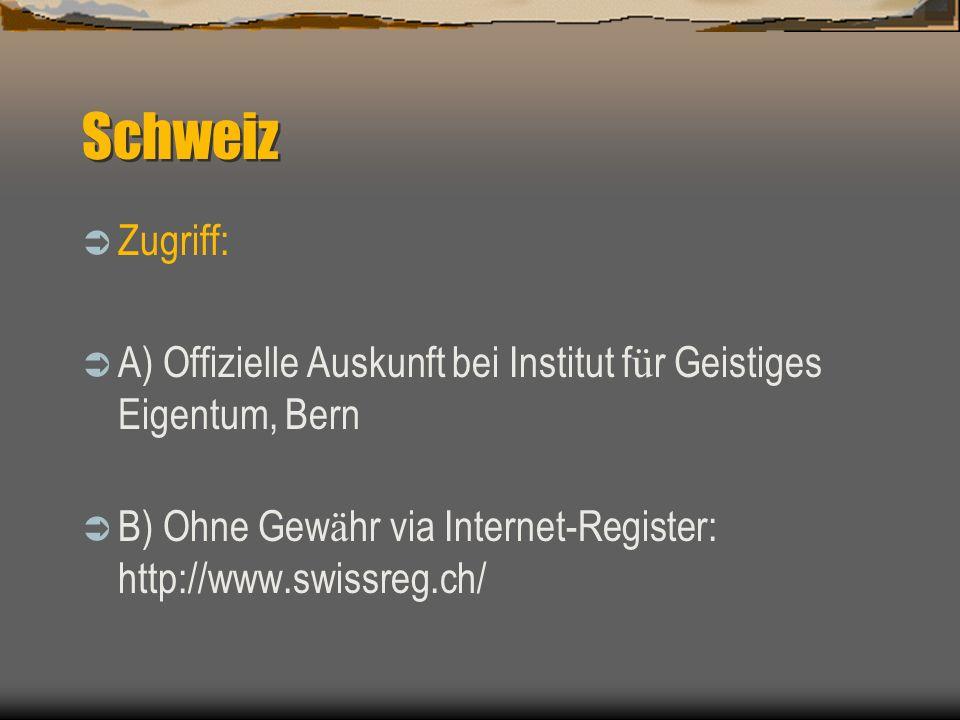 Schweiz Zugriff: A) Offizielle Auskunft bei Institut f ü r Geistiges Eigentum, Bern B) Ohne Gew ä hr via Internet-Register: http://www.swissreg.ch/
